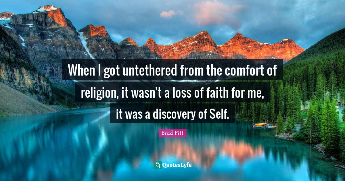 Brad Pitt Quotes: When I got untethered from the comfort of religion, it wasn't a loss of faith for me, it was a discovery of Self.