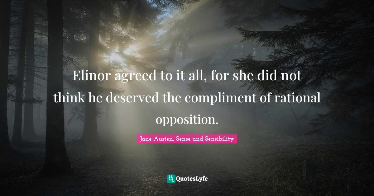 """Jane Austen, Sense And Sensibility Quotes: """"Elinor agreed to it all, for she did not think he deserved the compliment of rational opposition."""""""