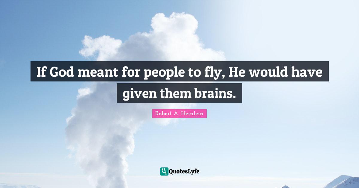 Robert A. Heinlein Quotes: If God meant for people to fly, He would have given them brains.