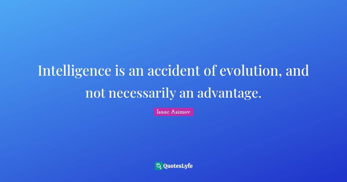 """Intelligence Quotes: """"Intelligence is an accident of evolution, and not necessarily an advantage."""""""