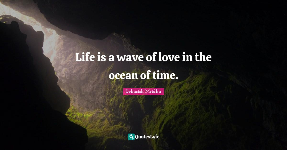 """Debasish Mridha Quotes: """"Life is a wave of love in the ocean of time."""""""