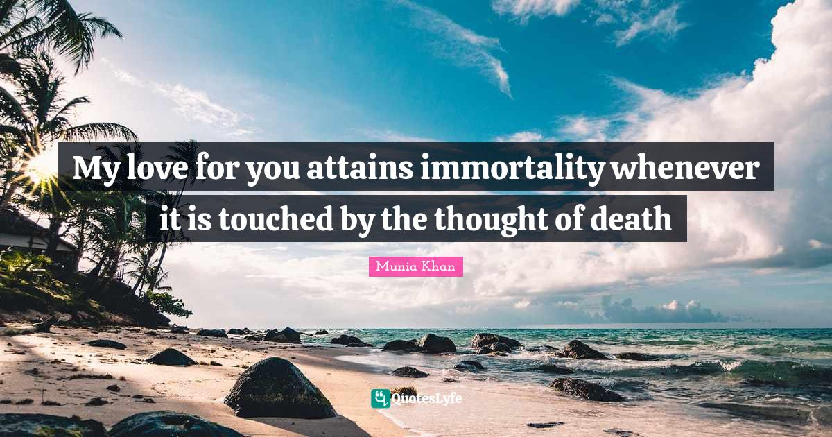 Munia Khan Quotes: My love for you attains immortality whenever it is touched by the thought of death
