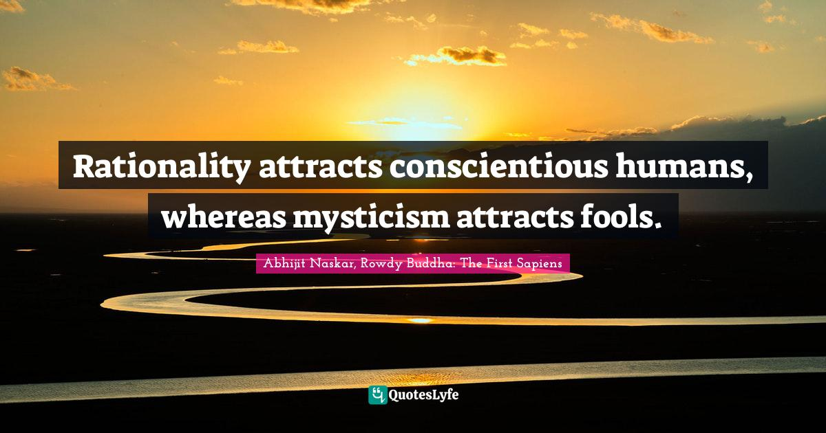 Abhijit Naskar, Rowdy Buddha: The First Sapiens Quotes: Rationality attracts conscientious humans, whereas mysticism attracts fools.