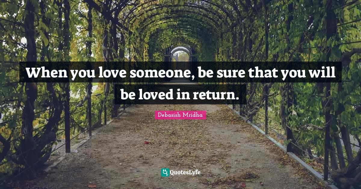 Debasish Mridha Quotes: When you love someone, be sure that you will be loved in return.