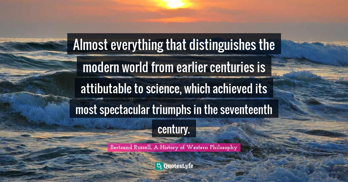 Bertrand Russell, A History of Western Philosophy Quotes: Almost everything that distinguishes the modern world from earlier centuries is attibutable to science, which achieved its most spectacular triumphs in the seventeenth century.