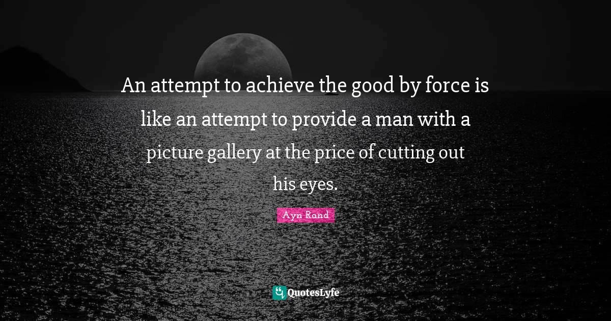 Ayn Rand Quotes: An attempt to achieve the good by force is like an attempt to provide a man with a picture gallery at the price of cutting out his eyes.