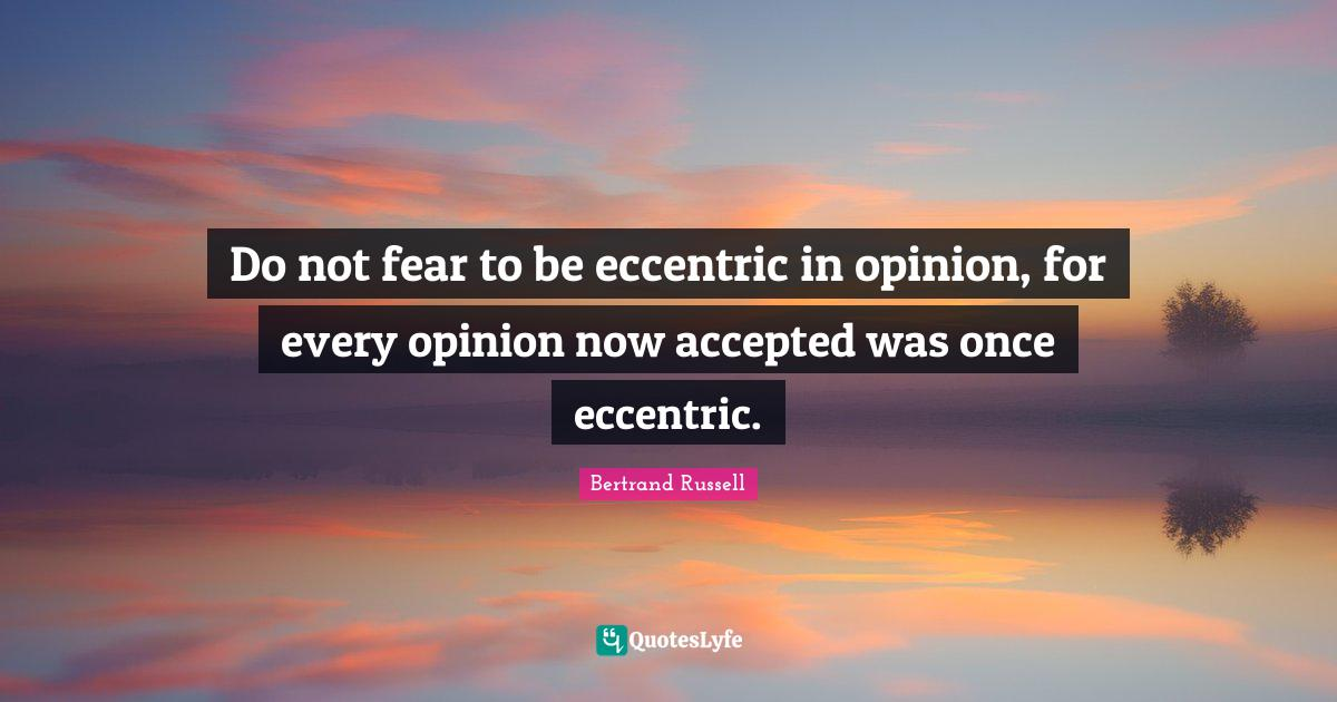 Bertrand Russell Quotes: Do not fear to be eccentric in opinion, for every opinion now accepted was once eccentric.