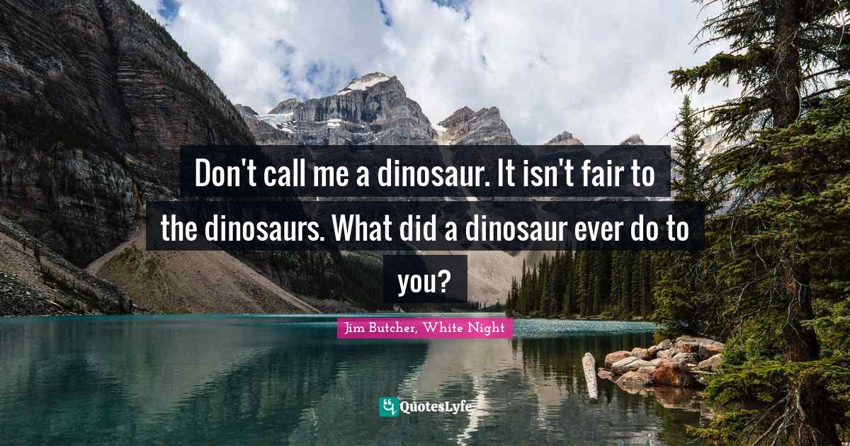 Jim Butcher, White Night Quotes: Don't call me a dinosaur. It isn't fair to the dinosaurs. What did a dinosaur ever do to you?