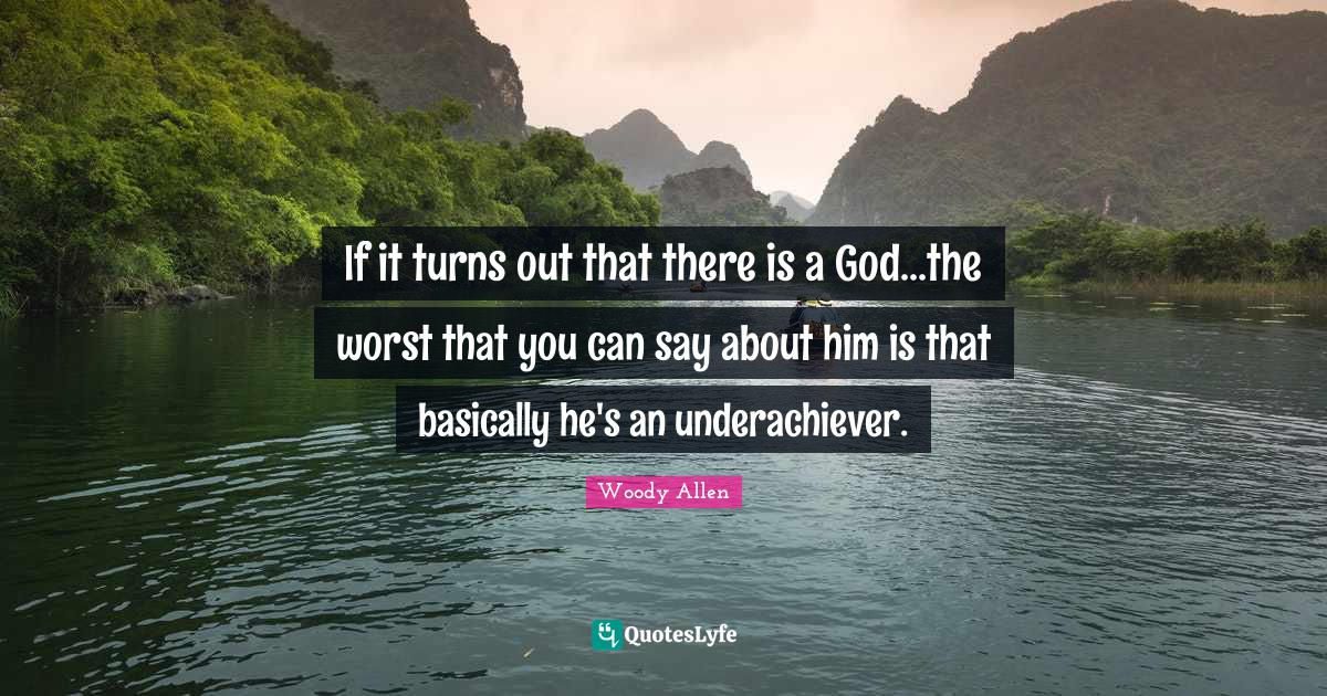 Woody Allen Quotes: If it turns out that there is a God...the worst that you can say about him is that basically he's an underachiever.