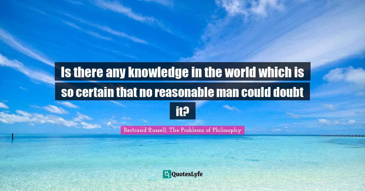 Bertrand Russell, The Problems of Philosophy Quotes: Is there any knowledge in the world which is so certain that no reasonable man could doubt it?