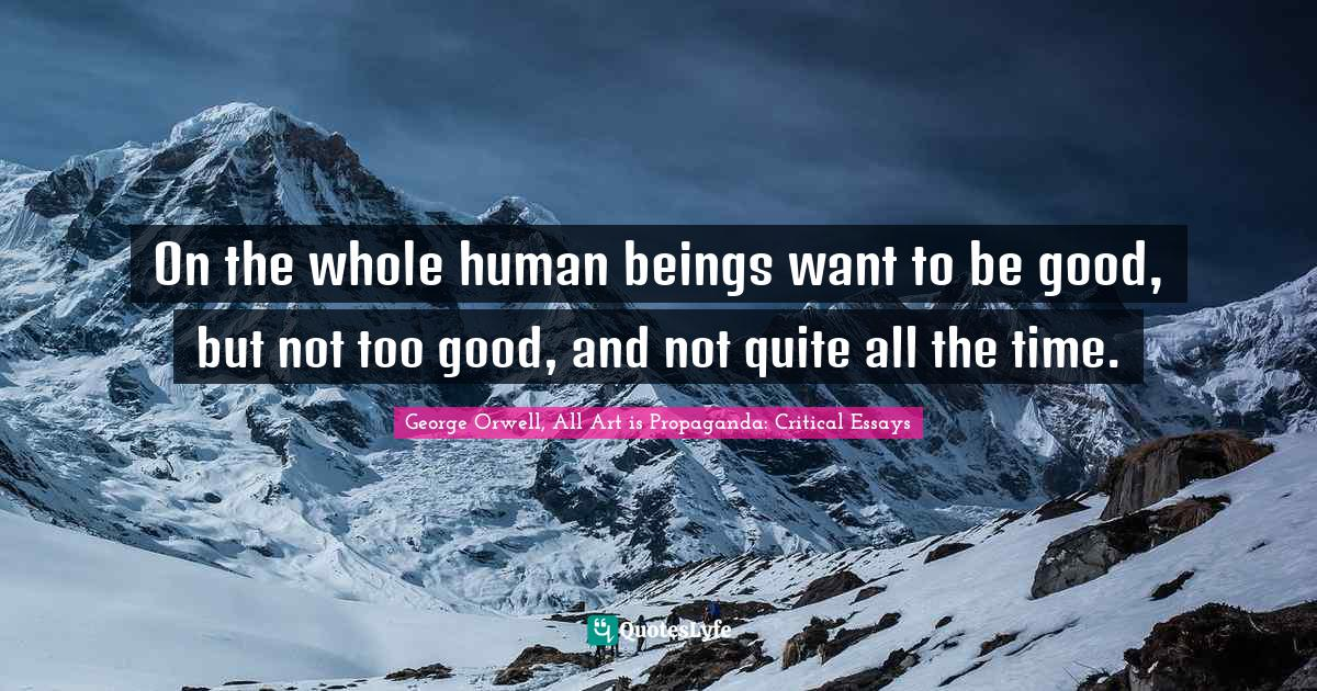 George Orwell, All Art is Propaganda: Critical Essays Quotes: On the whole human beings want to be good, but not too good, and not quite all the time.