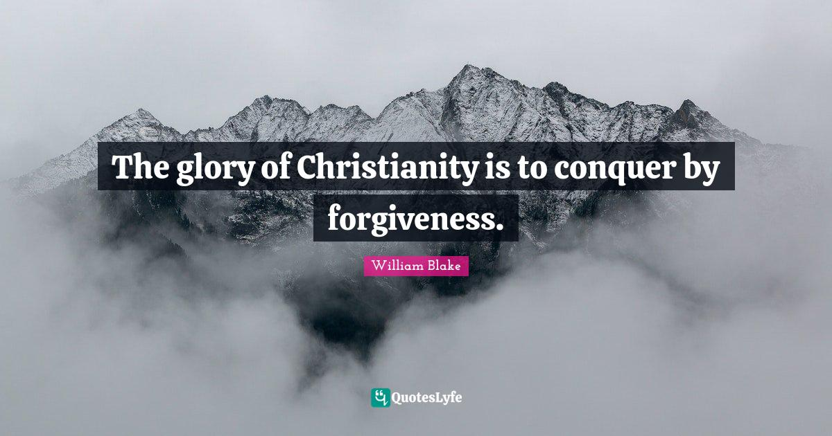 William Blake Quotes: The glory of Christianity is to conquer by forgiveness.