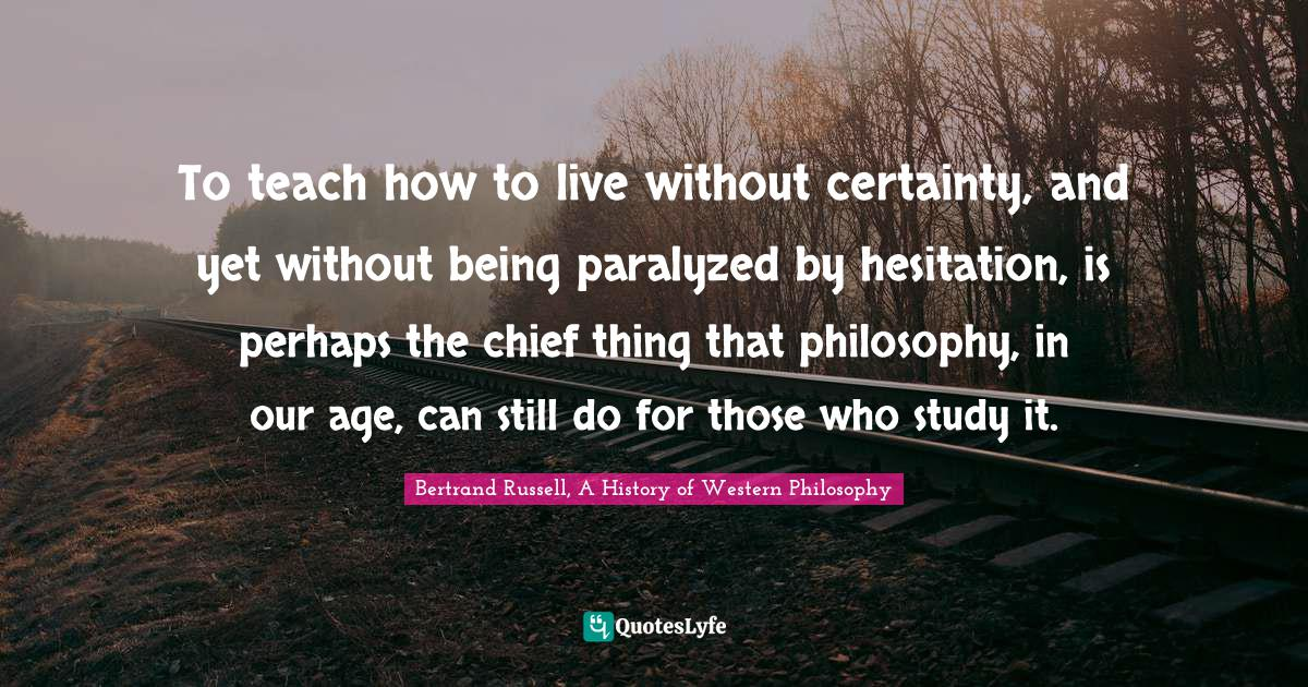 Bertrand Russell, A History of Western Philosophy Quotes: To teach how to live without certainty, and yet without being paralyzed by hesitation, is perhaps the chief thing that philosophy, in our age, can still do for those who study it.