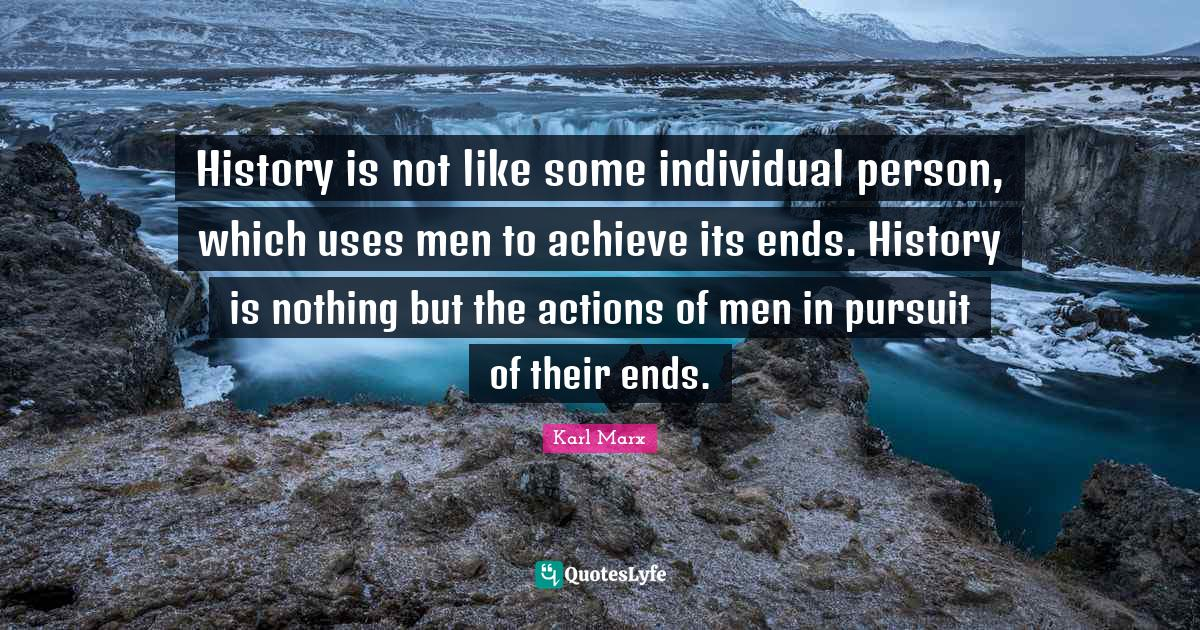 Karl Marx Quotes: History is not like some individual person, which uses men to achieve its ends. History is nothing but the actions of men in pursuit of their ends.