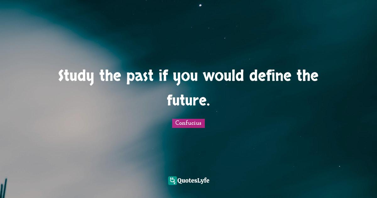 Confucius Quotes: Study the past if you would define the future.