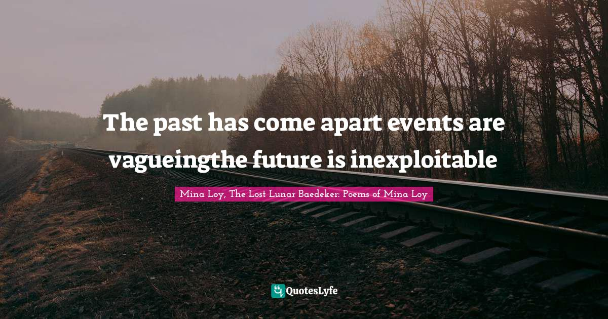 "Mina Loy, The Lost Lunar Baedeker: Poems Of Mina Loy Quotes: ""The past has come apart events are vagueingthe future is inexploitable"""
