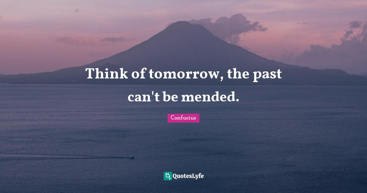 Confucius Quotes: Think of tomorrow, the past can't be mended.