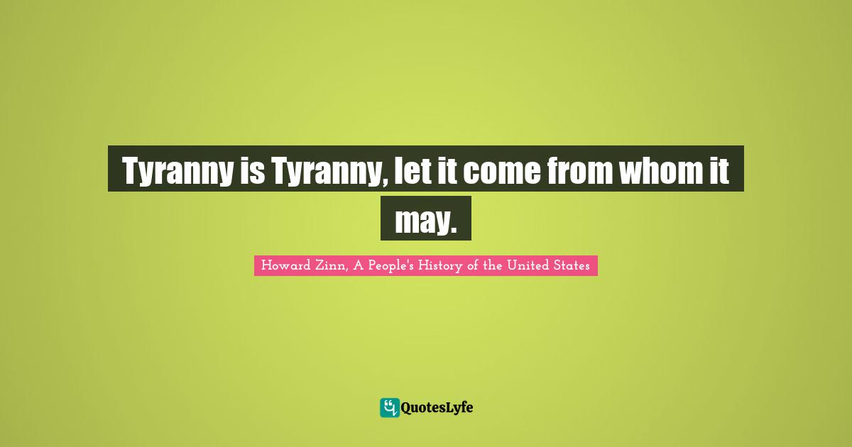 Howard Zinn, A People's History of the United States Quotes: Tyranny is Tyranny, let it come from whom it may.
