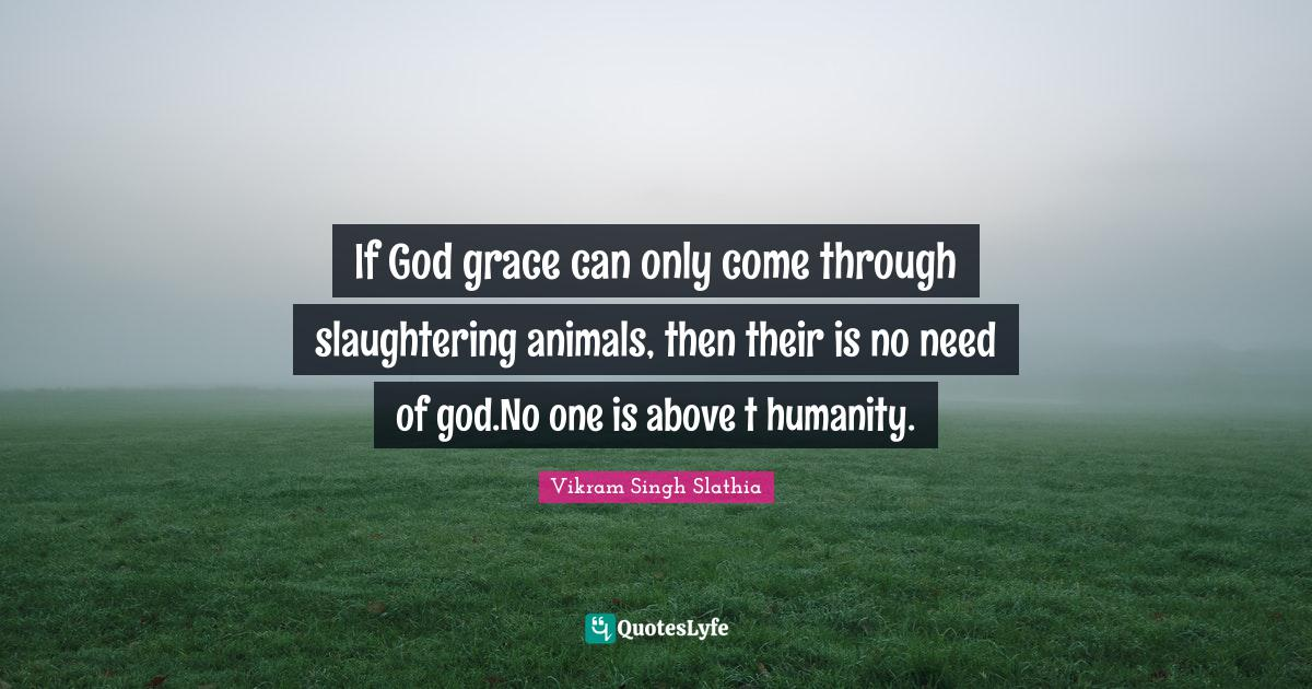 """Spritualism Quotes: """"If God grace can only come through slaughtering animals, then their is no need of god.No one is above t humanity."""""""