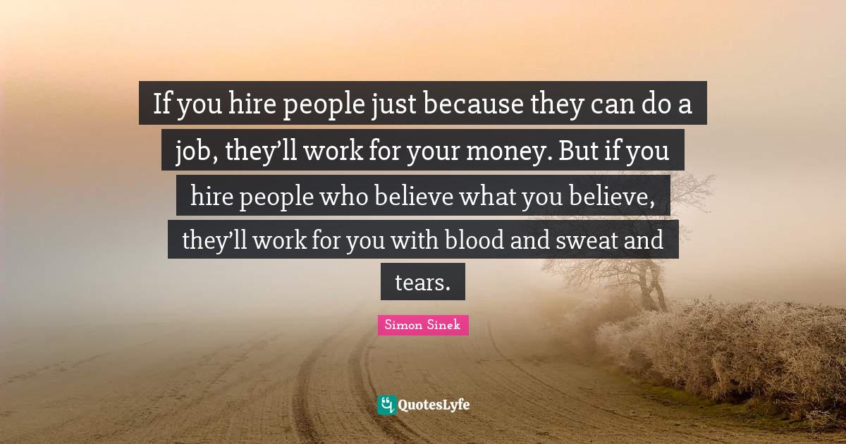 Simon Sinek Quotes: If you hire people just because they can do a job, they'll work for your money. But if you hire people who believe what you believe, they'll work for you with blood and sweat and tears.