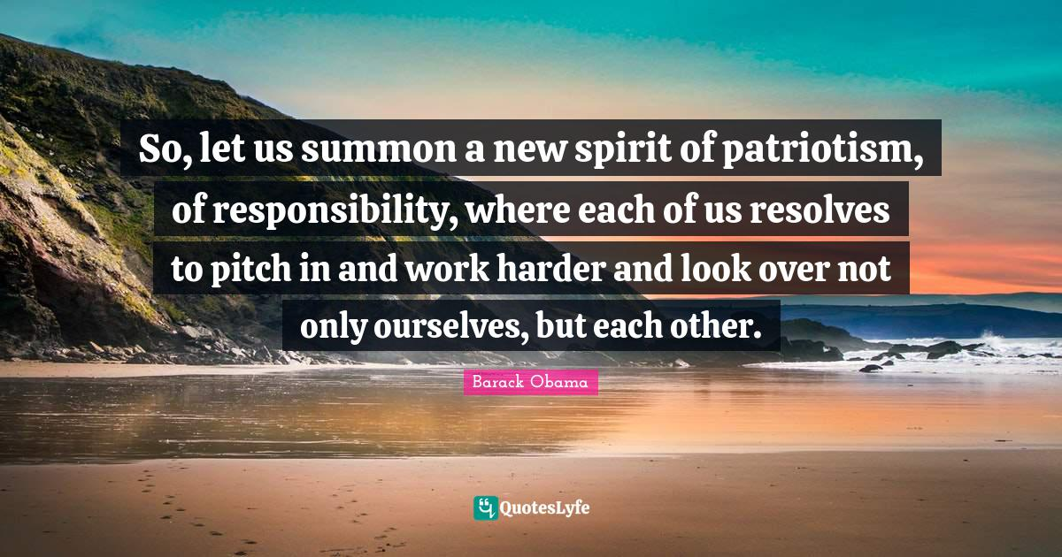Barack Obama Quotes: So, let us summon a new spirit of patriotism, of responsibility, where each of us resolves to pitch in and work harder and look over not only ourselves, but each other.