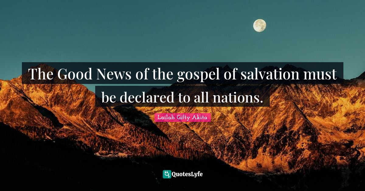 Lailah Gifty Akita Quotes: The Good News of the gospel of salvation must be declared to all nations.