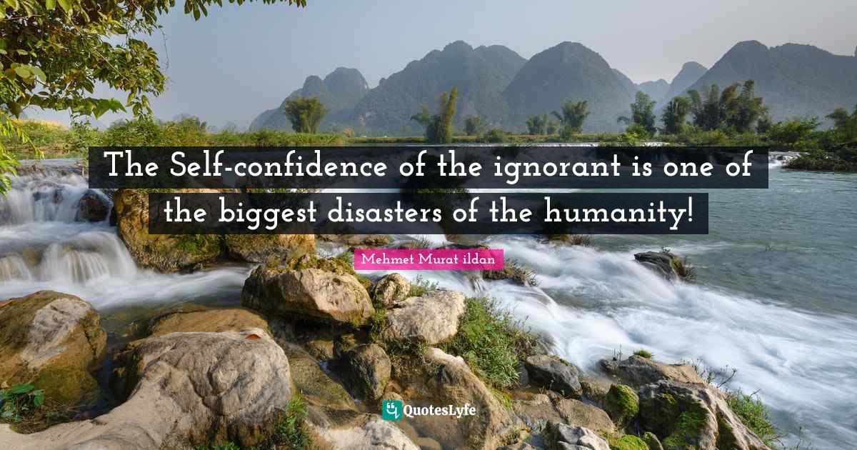 Mehmet Murat ildan Quotes: The Self-confidence of the ignorant is one of the biggest disasters of the humanity!