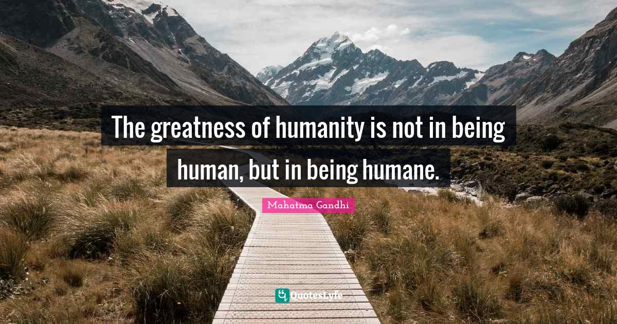 Mahatma Gandhi Quotes: The greatness of humanity is not in being human, but in being humane.