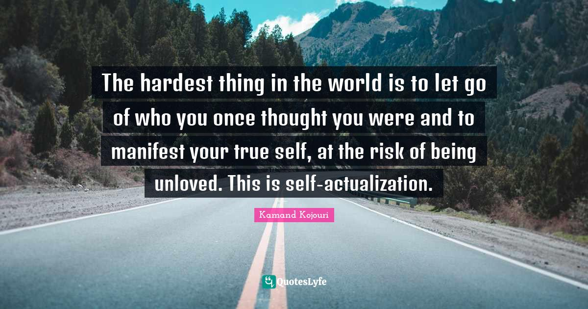 Kamand Kojouri Quotes: The hardest thing in the world is to let go of who you once thought you were and to manifest your true self, at the risk of being unloved. This is self-actualization.