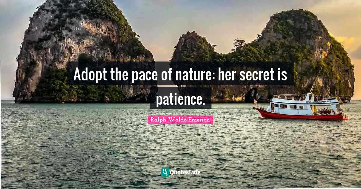 Ralph Waldo Emerson Quotes: Adopt the pace of nature: her secret is patience.