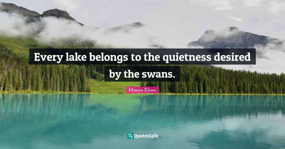 "Munia Khan Quotes: ""Every lake belongs to the quietness desired by the swans."""
