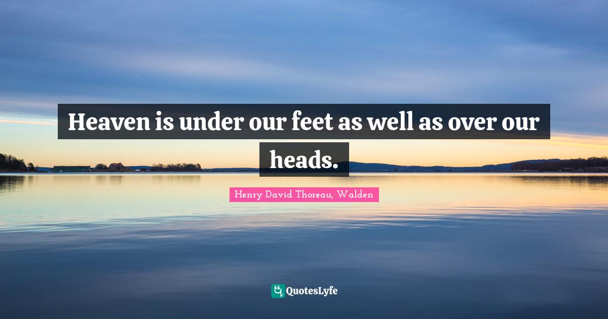 Henry David Thoreau, Walden Quotes: Heaven is under our feet as well as over our heads.