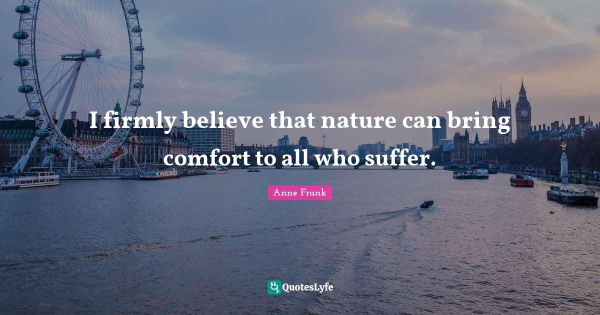 Anne Frank Quotes: I firmly believe that nature can bring comfort to all who suffer.