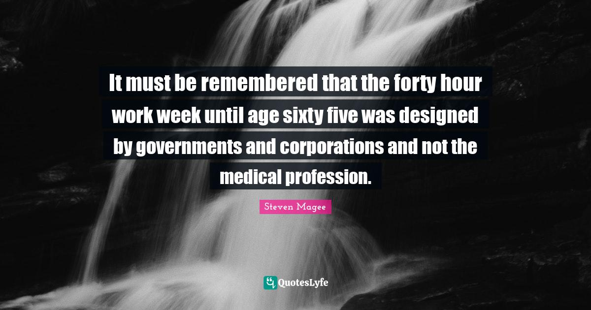 Steven Magee Quotes: It must be remembered that the forty hour work week until age sixty five was designed by governments and corporations and not the medical profession.
