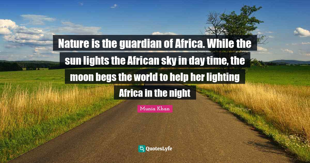 Munia Khan Quotes: Nature is the guardian of Africa. While the sun lights the African sky in day time, the moon begs the world to help her lighting Africa in the night