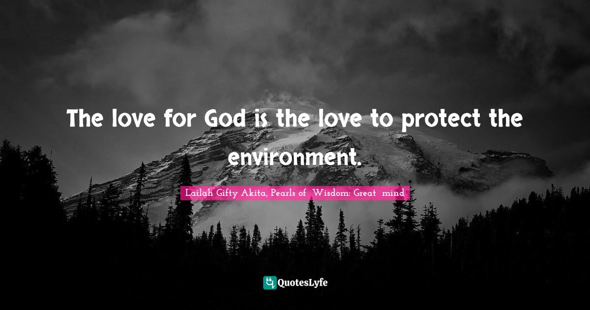 Lailah Gifty Akita, Pearls of  Wisdom: Great  mind Quotes: The love for God is the love to protect the environment.