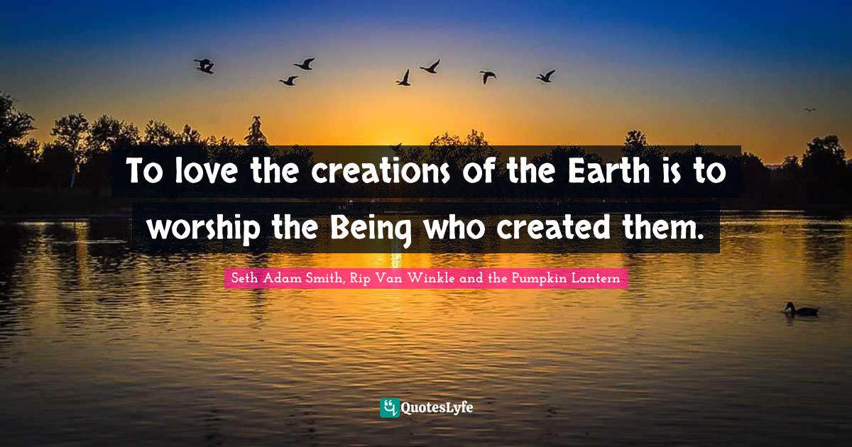 Seth Adam Smith, Rip Van Winkle and the Pumpkin Lantern Quotes: To love the creations of the Earth is to worship the Being who created them.