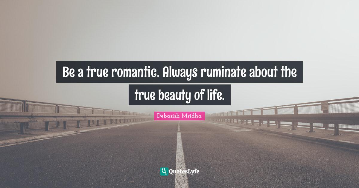 Debasish Mridha Quotes: Be a true romantic. Always ruminate about the true beauty of life.