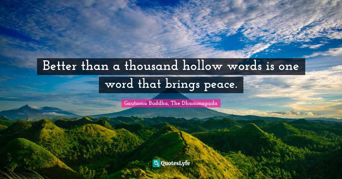 Gautama Buddha, The Dhammapada Quotes: Better than a thousand hollow words is one word that brings peace.