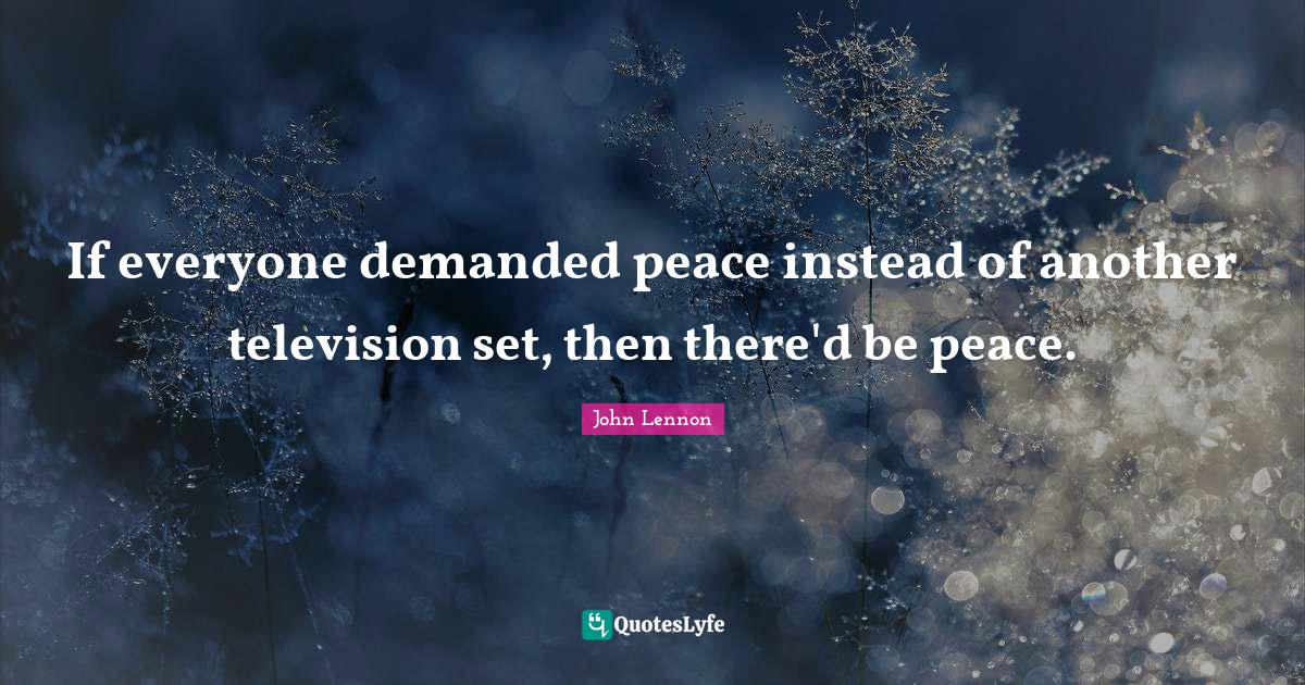 John Lennon Quotes: If everyone demanded peace instead of another television set, then there'd be peace.