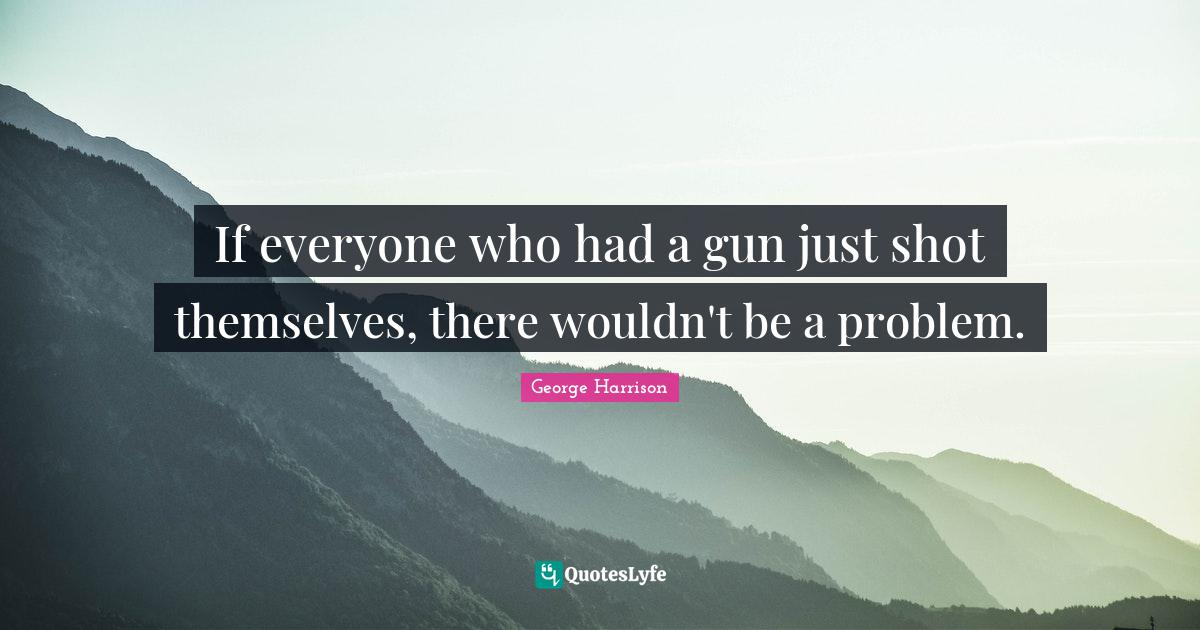 George Harrison Quotes: If everyone who had a gun just shot themselves, there wouldn't be a problem.