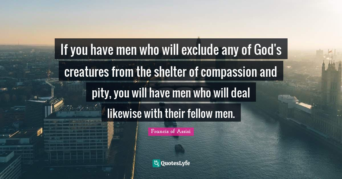 Francis of Assisi Quotes: If you have men who will exclude any of God's creatures from the shelter of compassion and pity, you will have men who will deal likewise with their fellow men.