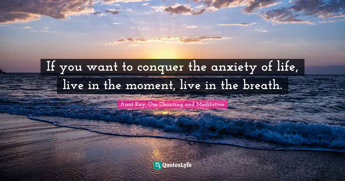 Amit Ray, Om Chanting and Meditation Quotes: If you want to conquer the anxiety of life, live in the moment, live in the breath.