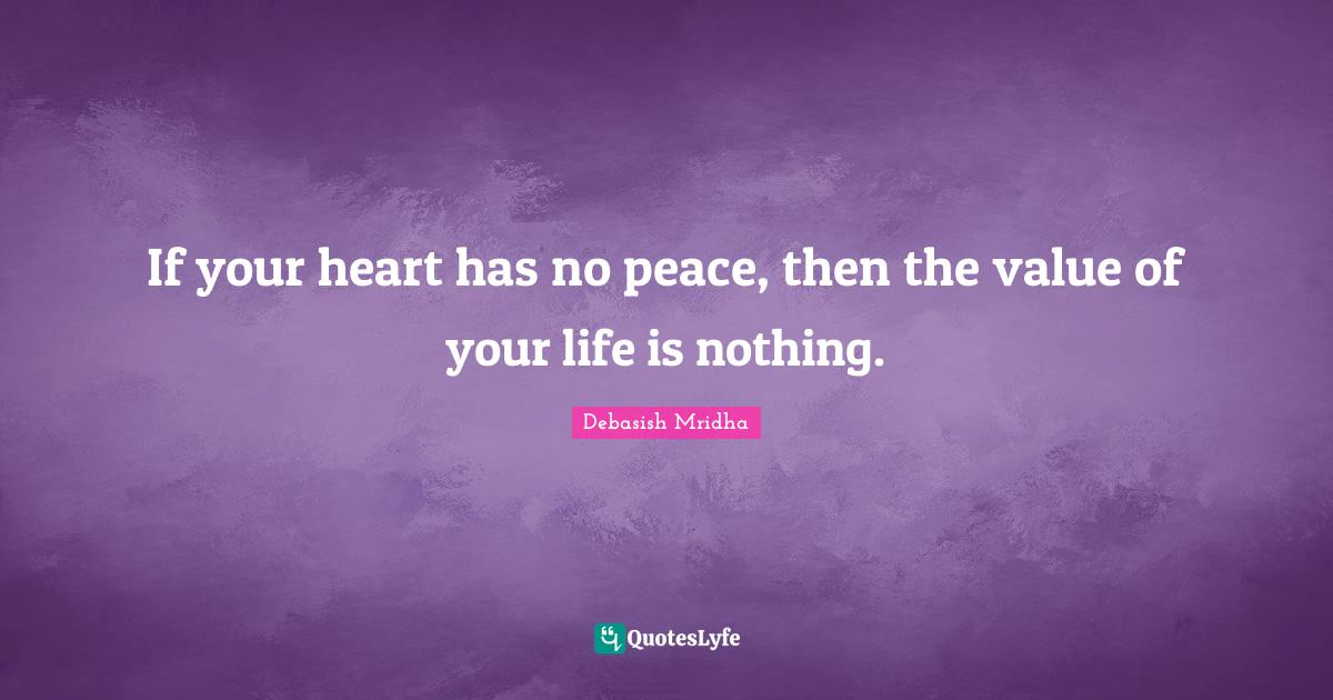 Debasish Mridha Quotes: If your heart has no peace, then the value of your life is nothing.