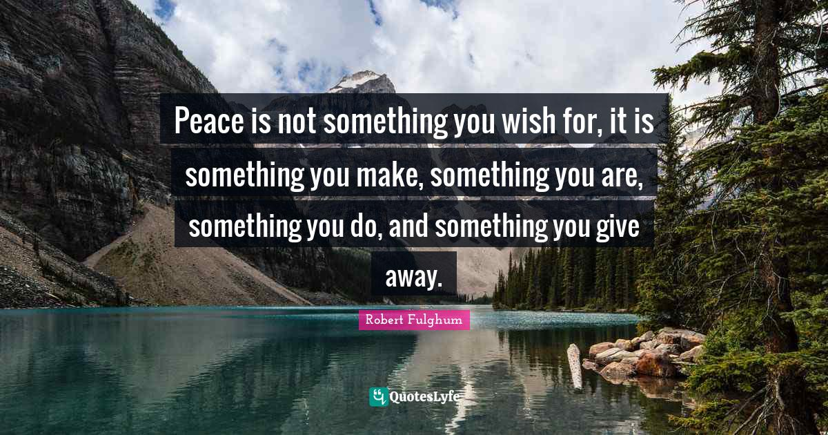 Robert Fulghum Quotes: Peace is not something you wish for, it is something you make, something you are, something you do, and something you give away.