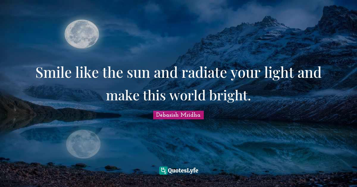 Debasish Mridha Quotes: Smile like the sun and radiate your light and make this world bright.