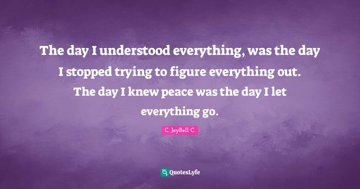 C. JoyBell C. Quotes: The day I understood everything, was the day I stopped trying to figure everything out. The day I knew peace was the day I let everything go.