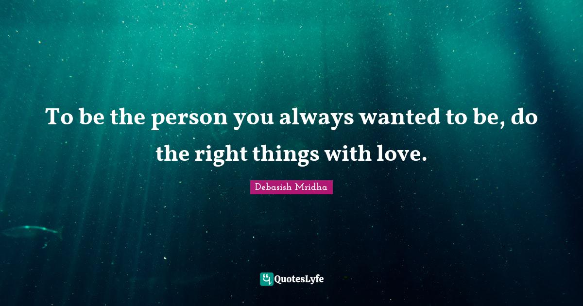 Debasish Mridha Quotes: To be the person you always wanted to be, do the right things with love.