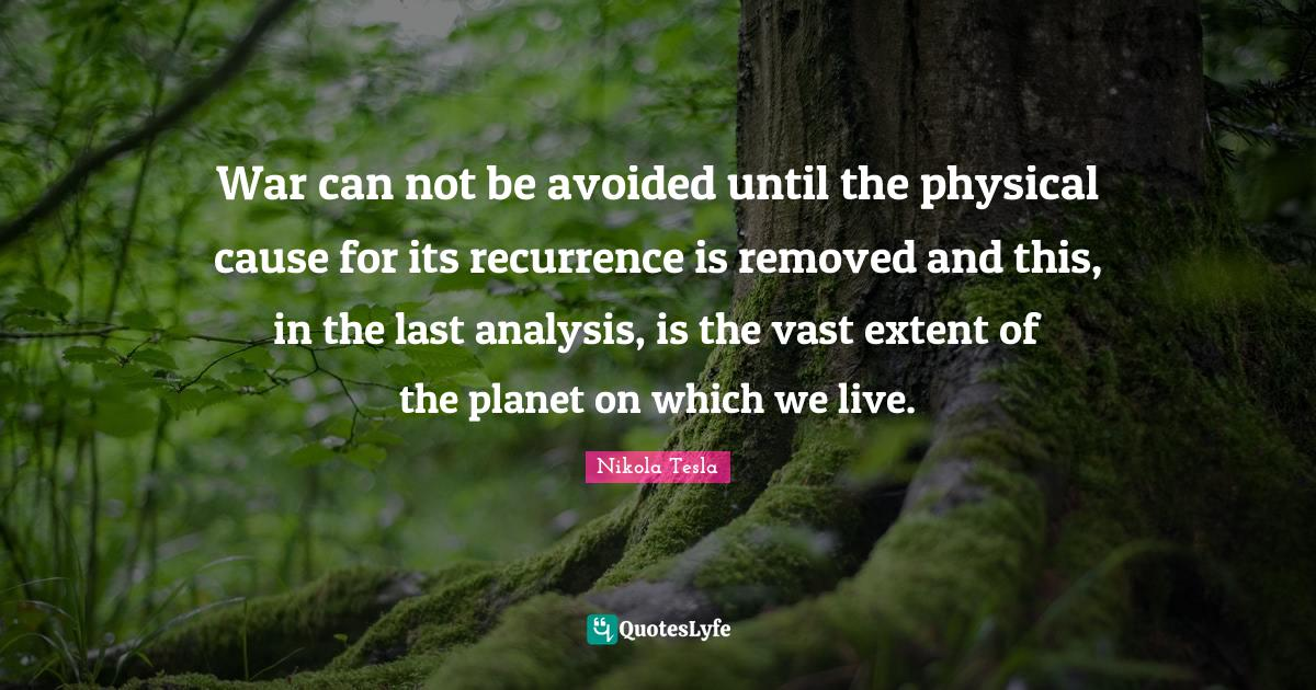 Nikola Tesla Quotes: War can not be avoided until the physical cause for its recurrence is removed and this, in the last analysis, is the vast extent of the planet on which we live.