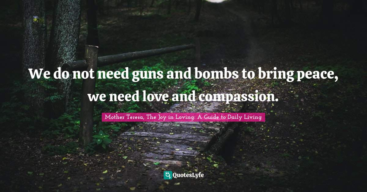 Mother Teresa, The Joy in Loving: A Guide to Daily Living Quotes: We do not need guns and bombs to bring peace, we need love and compassion.